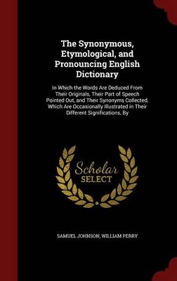 The Synonymous, Etymological, and Pronouncing English Dictionary In Which the Words Are Deduced from Their Originals, Their Part of Speech Pointed Out, and Their Synonyms Collected, Which Are Occasion by Samuel Johnson, William Perry