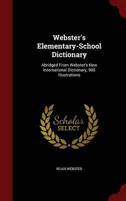Webster's Elementary-School Dictionary Abridged from Webster's New International Dictionary, 900 Illustrations by Noah Webster