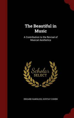 The Beautiful in Music A Contribution to the Revisal of Musical Aesthetics by Eduard Hanslick, Gustav Cohen
