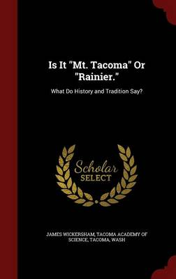 Is It Mt. Tacoma or Rainier. What Do History and Tradition Say? by James Wickersham, Tacoma Wash Tacoma Academy of Science