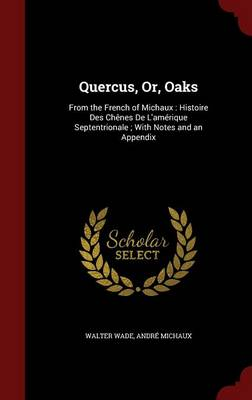 Quercus, Or, Oaks From the French of Michaux: Histoire Des Chenes de L'Amerique Septentrionale; With Notes and an Appendix by Dr Walter Wade, Andre Michaux