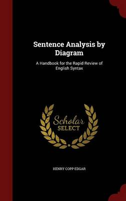 Sentence Analysis by Diagram A Handbook for the Rapid Review of English Syntax by Henry Copp Edgar