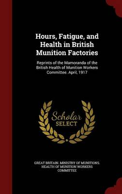 Hours, Fatigue, and Health in British Munition Factories Reprints of the Mamoranda of the British Health of Munition Workers Committee. April, 1917 by Great Britain Ministry of Munitions He