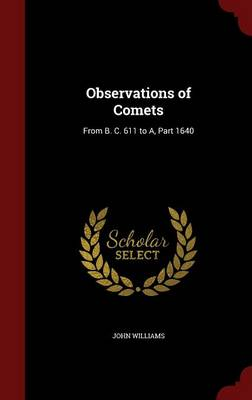 Observations of Comets From B. C. 611 to A, Part 1640 by John (RUTGERS UNIV NEW BRUNSWICK Australian Food Security Institute, Victoria Australian Food Security Institute, Vic Williams