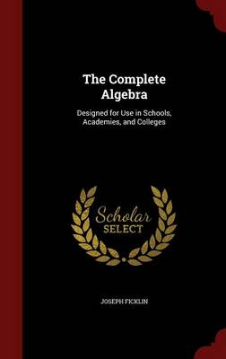 The Complete Algebra Designed for Use in Schools, Academies, and Colleges by Joseph Ficklin