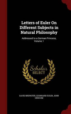 Letters of Euler on Different Subjects in Natural Philosophy Addressed to a German Princess, Volume 1 by Sir David, Sir (Australian National University) Brewster, Leonhard Euler, John Griscom