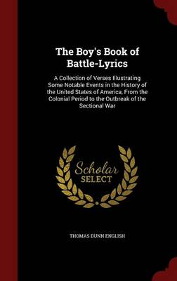 The Boy's Book of Battle-Lyrics A Collection of Verses Illustrating Some Notable Events in the History of the United States of America, from the Colonial Period to the Outbreak of the Sectional War by Thomas Dunn English