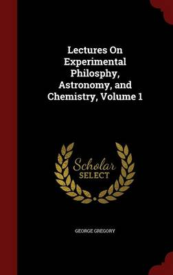 Lectures on Experimental Philosphy, Astronomy, and Chemistry, Volume 1 by George Gregory