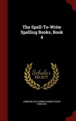 The Spell-To-Write Spelling Books, Book 4 by Ambrose Leo Suhrie, Robert Philip Koehler