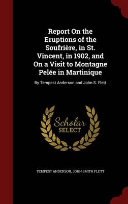 Report on the Eruptions of the Soufriere, in St. Vincent, in 1902, and on a Visit to Montagne Pelee in Martinique By Tempest Anderson and John S. Flett by Tempest Anderson, John Smith Flett
