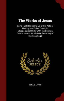 The Works of Jesus Being the Bible Narrative of His Acts of Healing and Other Deeds, in Chronological Order with the Sermon on the Mount, as His Own Summary of His Teachings by Edna S Little
