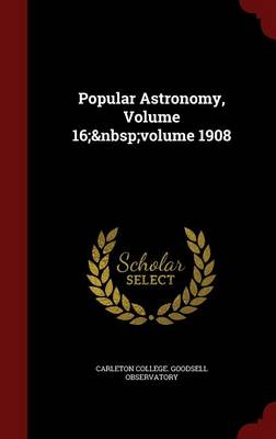 Popular Astronomy, Volume 16; Volume 1908 by Carleton College Goodsell Observatory