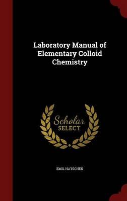 Laboratory Manual of Elementary Colloid Chemistry by Emil Hatschek