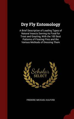 Dry Fly Entomology A Brief Description of Leading Types of Natural Insects Serving as Food for Trout and Grayling, with the 100 Best Patterns of Floating Flies and the Various Methods of Dressing Them by Frederic Michael Halford