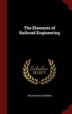 The Elements of Railroad Engineering by William Galt Raymond