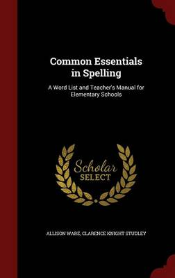 Common Essentials in Spelling A Word List and Teacher's Manual for Elementary Schools by Allison Ware, Clarence Knight Studley
