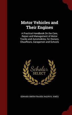 Motor Vehicles and Their Engines A Practical Handbook on the Care, Repair and Management of Motor Trucks and Automobiles, for Owners, Chauffeurs, Garagemen and Schools by Edward Smith Fraser, Ralph B Jones