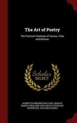 The Art of Poetry The Poetical Treatises of Horace, Vida, and Boileau by Albert Stanburrough Cook, Horace, Marco Girolamo Vida