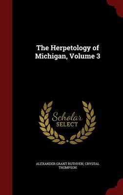 The Herpetology of Michigan, Volume 3 by Alexander Grant Ruthven, Crystal Thompson