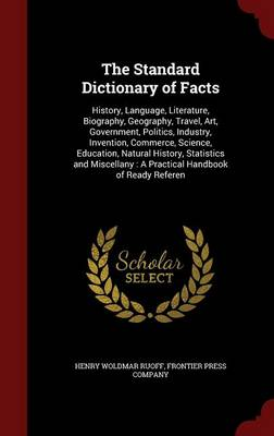 The Standard Dictionary of Facts History, Language, Literature, Biography, Geography, Travel, Art, Government, Politics, Industry, Invention, Commerce, Science, Education, Natural History, Statistics  by Henry Woldmar Ruoff, Frontier Press Company