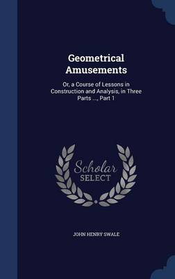 Geometrical Amusements Or, a Course of Lessons in Construction and Analysis, in Three Parts ..., Part 1 by John Henry Swale
