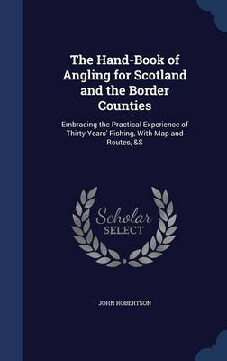 The Hand-Book of Angling for Scotland and the Border Counties Embracing the Practical Experience of Thirty Years' Fishing, with Map and Routes, &S by John, Sir (University of Cambridge) Robertson