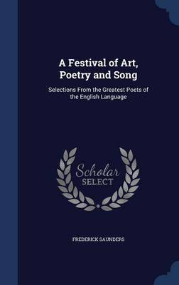 A Festival of Art, Poetry and Song Selections from the Greatest Poets of the English Language by Frederick Saunders