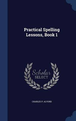 Practical Spelling Lessons, Book 1 by Charles P Alvord