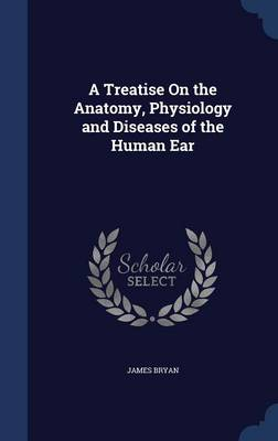 A Treatise on the Anatomy, Physiology and Diseases of the Human Ear by James Bryan