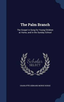 The Palm Branch The Gospel in Song for Young Children at Home, and in the Sunday School by Charlotte Gebhard Morse Hodge