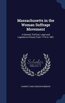Massachusetts in the Woman Suffrage Movement A General, Political, Legal and Legislative History from 1774 to 1881 by Harriet Jane Hanson Robinson