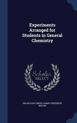 Experiments Arranged for Students in General Chemistry by Edgar Fahs Smith, Harry Frederick Keller