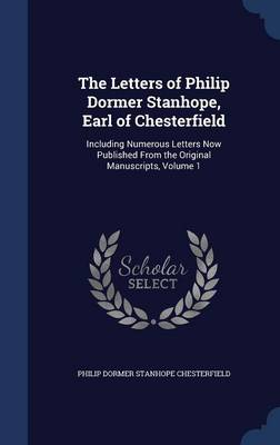 The Letters of Philip Dormer Stanhope, Earl of Chesterfield Including Numerous Letters Now Published from the Original Manuscripts, Volume 1 by Philip Dormer Stanhope Chesterfield
