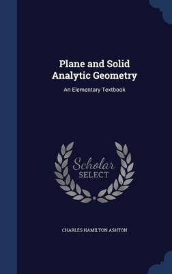 Plane and Solid Analytic Geometry An Elementary Textbook by Charles Hamilton Ashton