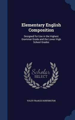 Elementary English Composition Designed for Use in the Highest Grammar Grade and the Lower High School Grades by Tuley Francis Huntington