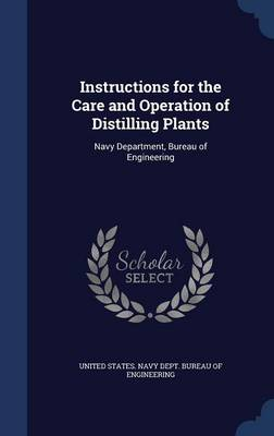 Instructions for the Care and Operation of Distilling Plants Navy Department, Bureau of Engineering by United States Navy Dept Bureau of Engi
