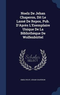 Noelz de Jehan Chaperon, Dit Le Lasse de Repos, Pub. D'Apres L'Exemplaire Unique de La Bibliotheque de Wolfenbuttel by Emile Picot, Jehan Chaperon