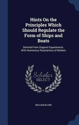 Hints on the Principles Which Should Regulate the Form of Ships and Boats Derived from Original Experiments. with Numerous Illustrations of Models by William Bland