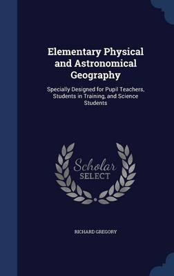 Elementary Physical and Astronomical Geography Specially Designed for Pupil Teachers, Students in Training, and Science Students by Richard, Sir Gregory