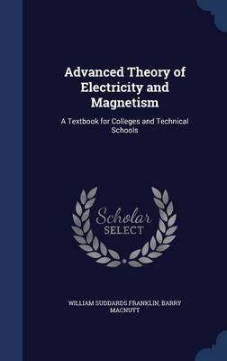 Advanced Theory of Electricity and Magnetism A Textbook for Colleges and Technical Schools by William Suddards Franklin, Barry Macnutt