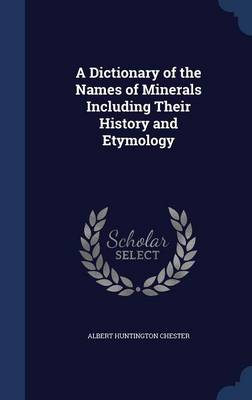 A Dictionary of the Names of Minerals Including Their History and Etymology by Albert Huntington Chester