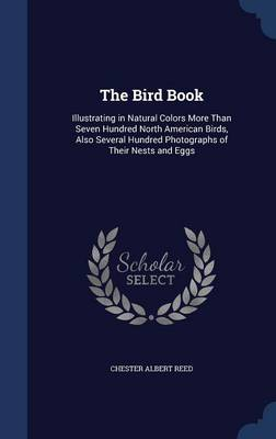 The Bird Book Illustrating in Natural Colors More Than Seven Hundred North American Birds, Also Several Hundred Photographs of Their Nests and Eggs by Chester Albert Reed