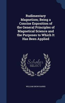 Rudimentary Magnetism; Being a Concise Exposition of the General Principles of Magnetical Science and the Purposes to Which It Has Been Applied by William Snow Harris