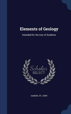 Elements of Geology Intended for the Use of Students by Samuel St John