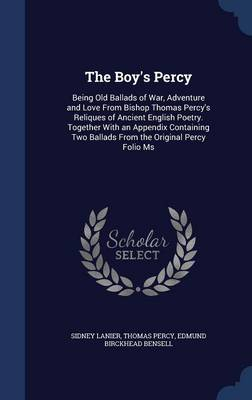 The Boy's Percy Being Old Ballads of War, Adventure and Love from Bishop Thomas Percy's Reliques of Ancient English Poetry. Together with an Appendix Containing Two Ballads from the Original Percy Fol by Sidney Lanier, Thomas, Bp. Percy, Edmund Birckhead Bensell