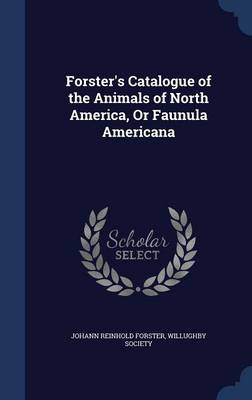 Forster's Catalogue of the Animals of North America, or Faunula Americana by Johann Reinhold Forster, Willughby Society
