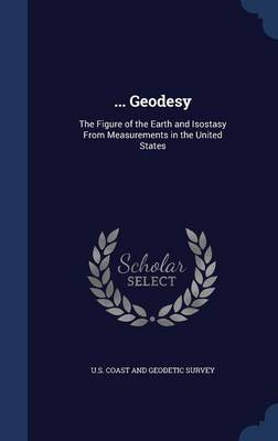 ... Geodesy The Figure of the Earth and Isostasy from Measurements in the United States by U S Coast and Geodetic Survey