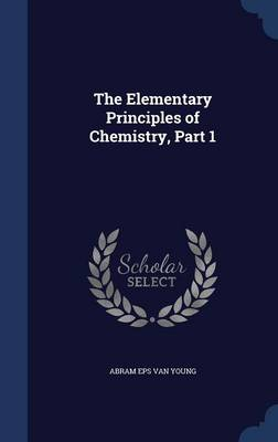The Elementary Principles of Chemistry, Part 1 by Abram Eps Van Young