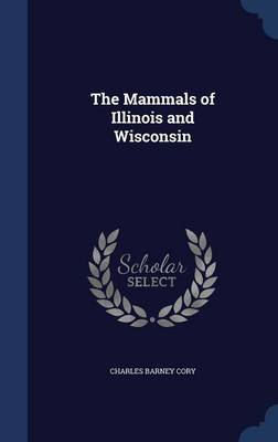 The Mammals of Illinois and Wisconsin by Charles Barney Cory