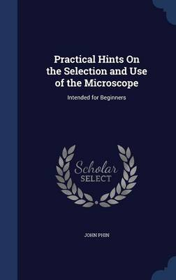 Practical Hints on the Selection and Use of the Microscope Intended for Beginners by John Phin